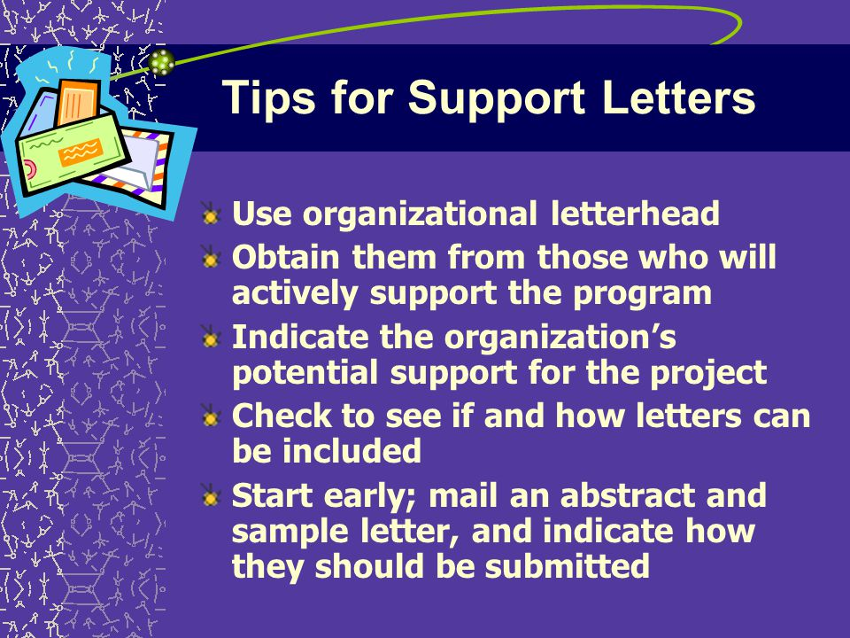 Tips for Support Letters Use organizational letterhead Obtain them from those who will actively support the program Indicate the organization's potential support for the project Check to see if and how letters can be included Start early; mail an abstract and sample letter, and indicate how they should be submitted