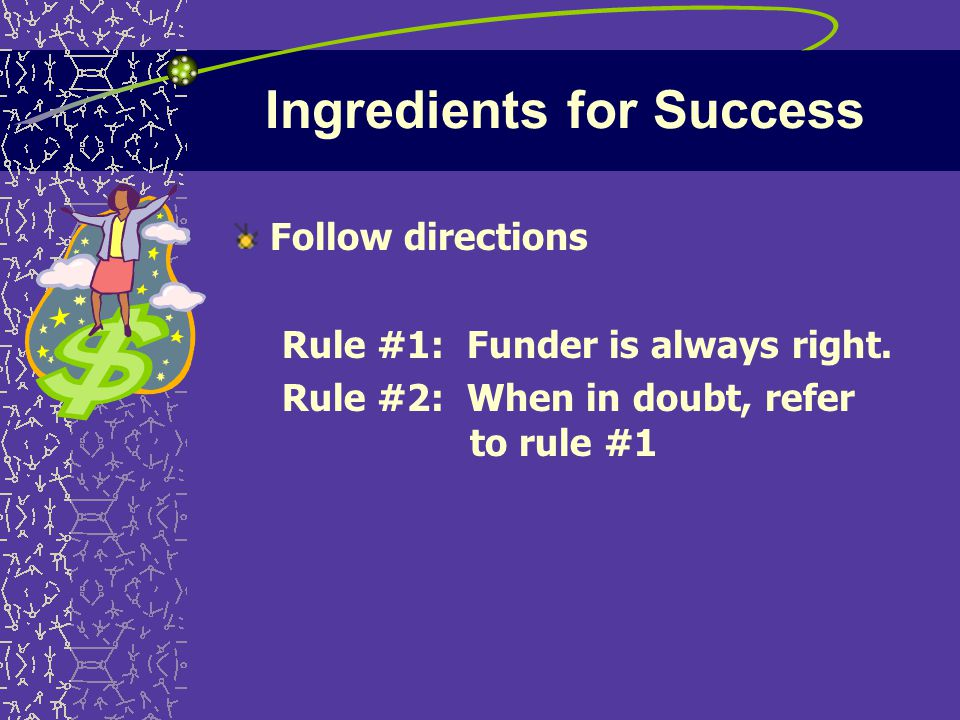 Ingredients for Success Follow directions Rule #1: Funder is always right.