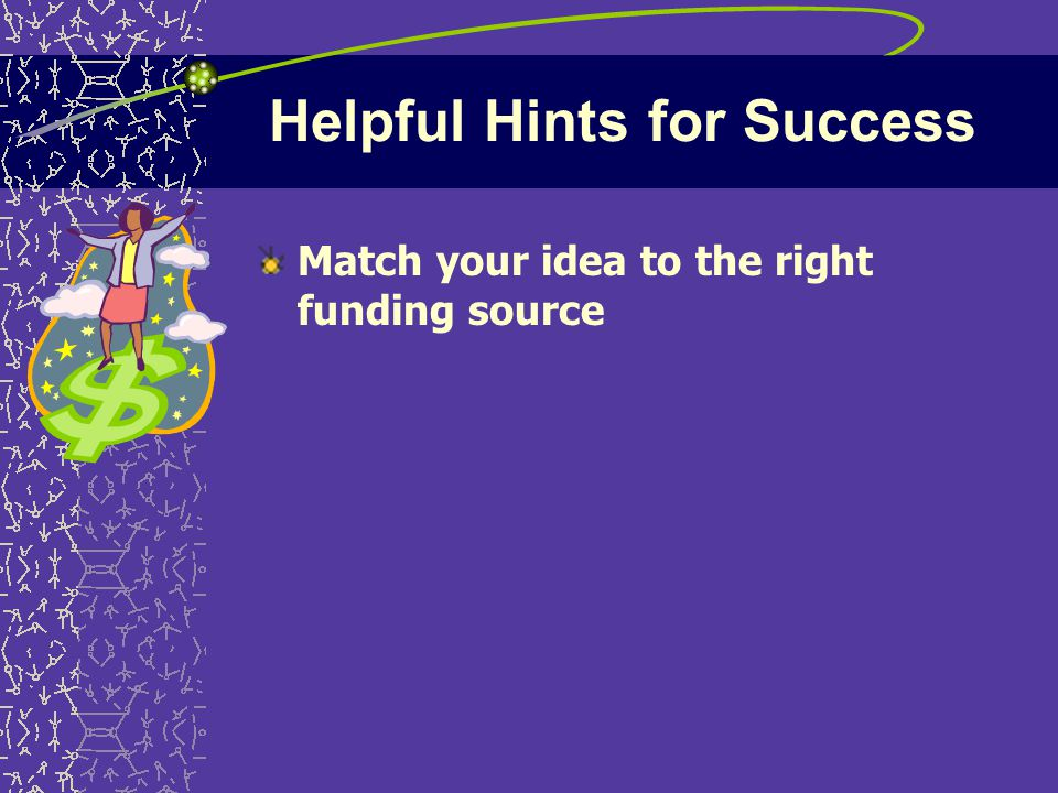 Helpful Hints for Success Match your idea to the right funding source
