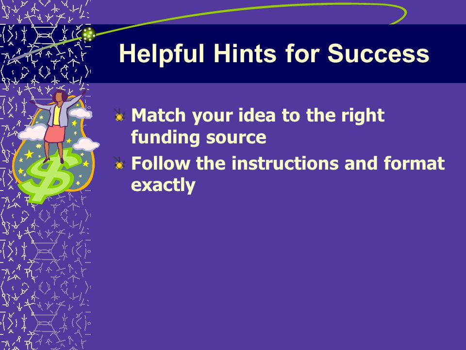 Helpful Hints for Success Match your idea to the right funding source Follow the instructions and format exactly