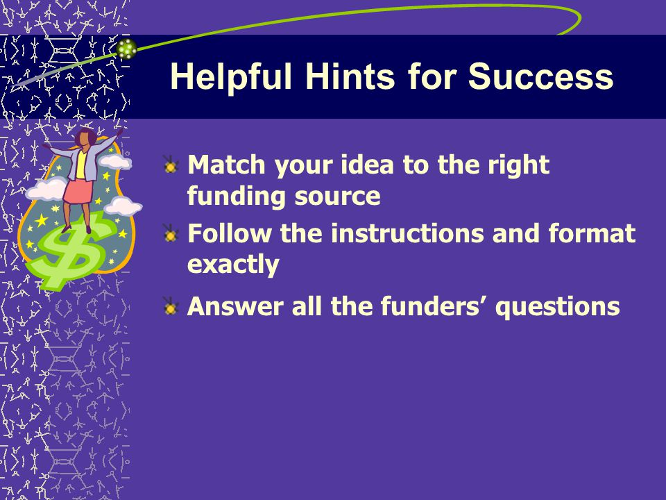 Helpful Hints for Success Match your idea to the right funding source Follow the instructions and format exactly Answer all the funders' questions