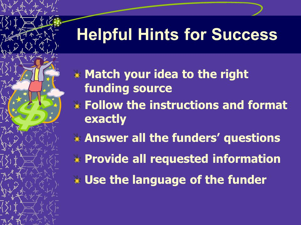 Helpful Hints for Success Match your idea to the right funding source Follow the instructions and format exactly Answer all the funders' questions Provide all requested information Use the language of the funder