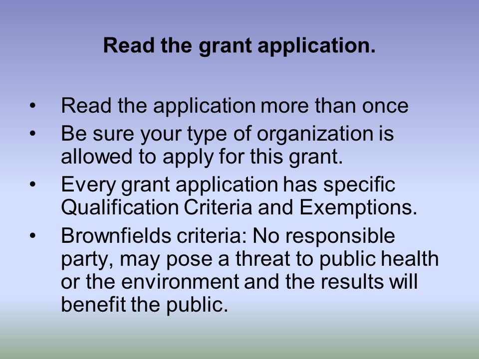 Read the grant application. Read the application more than once Be sure your type of organization is allowed to apply for this grant. Every grant appl