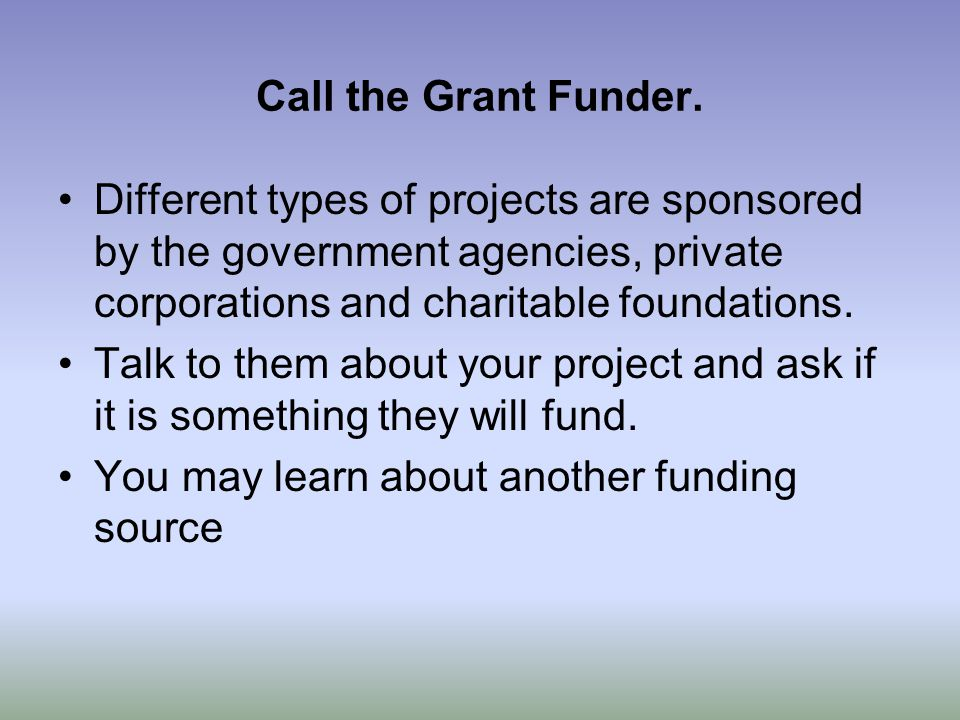 Call the Grant Funder. Different types of projects are sponsored by the government agencies, private corporations and charitable foundations. Talk to