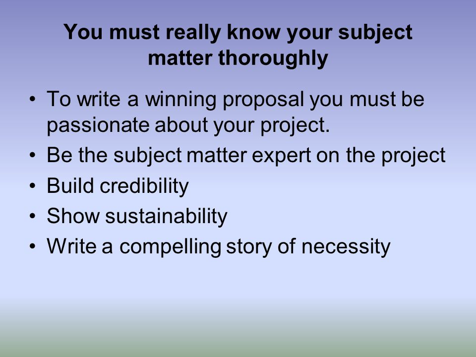 You must really know your subject matter thoroughly To write a winning proposal you must be passionate about your project. Be the subject matter exper