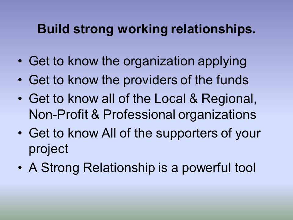 Build strong working relationships. Get to know the organization applying Get to know the providers of the funds Get to know all of the Local & Region