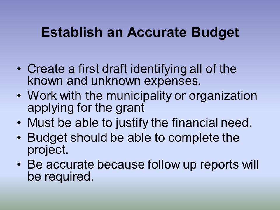 Establish an Accurate Budget Create a first draft identifying all of the known and unknown expenses.