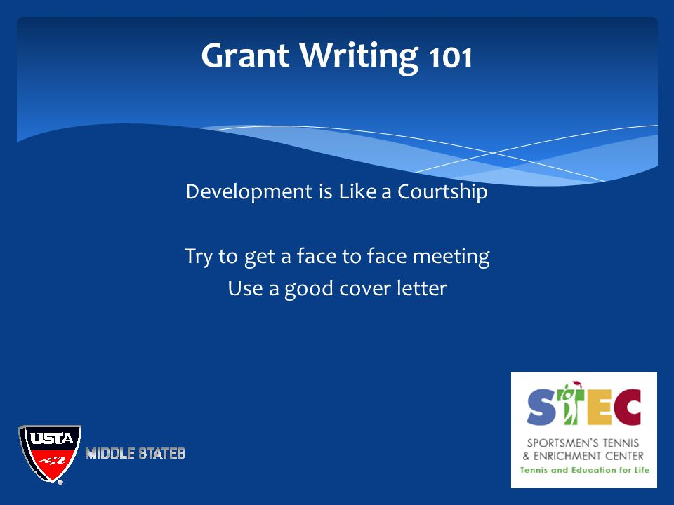 Grant Writing 101 Development is Like a Courtship Try to get a face to face meeting Use a good cover letter