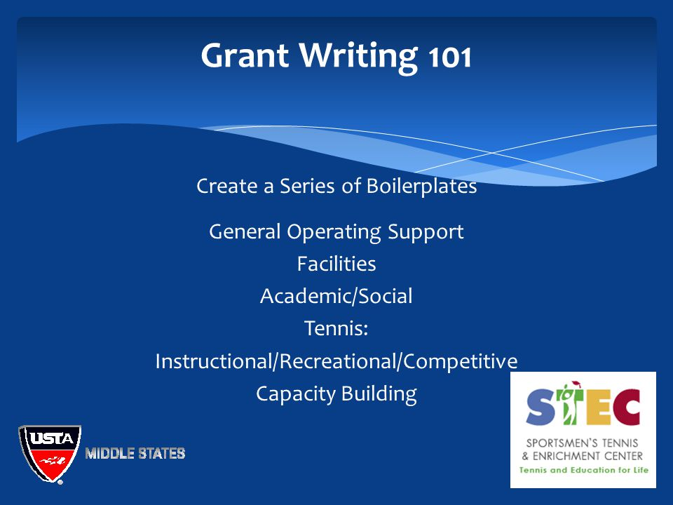 Grant Writing 101 Create a Series of Boilerplates General Operating Support Facilities Academic/Social Tennis: Instructional/Recreational/Competitive Capacity Building