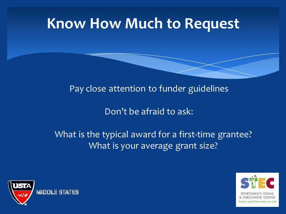 Know How Much to Request Pay close attention to funder guidelines Don't be afraid to ask:  What is the typical award for a first-time grantee.
