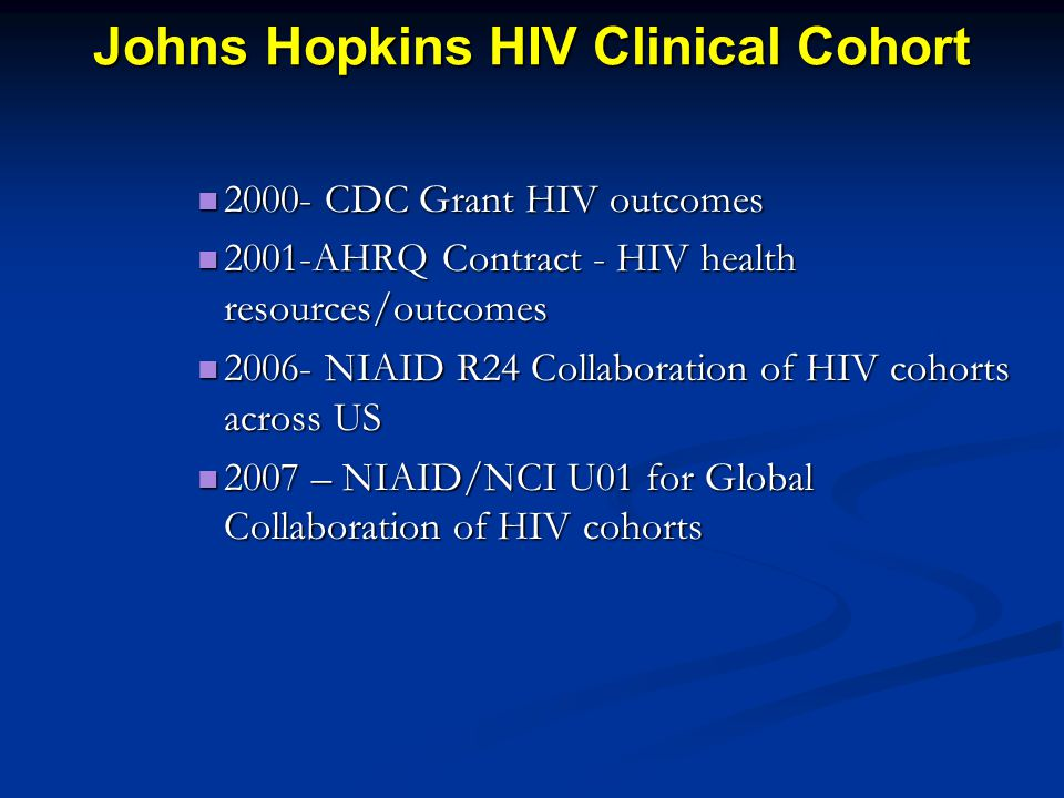 Johns Hopkins HIV Clinical Cohort 2000- CDC Grant HIV outcomes 2000- CDC Grant HIV outcomes 2001-AHRQ Contract - HIV health resources/outcomes 2001-AHRQ Contract - HIV health resources/outcomes 2006- NIAID R24 Collaboration of HIV cohorts across US 2006- NIAID R24 Collaboration of HIV cohorts across US 2007 – NIAID/NCI U01 for Global Collaboration of HIV cohorts 2007 – NIAID/NCI U01 for Global Collaboration of HIV cohorts