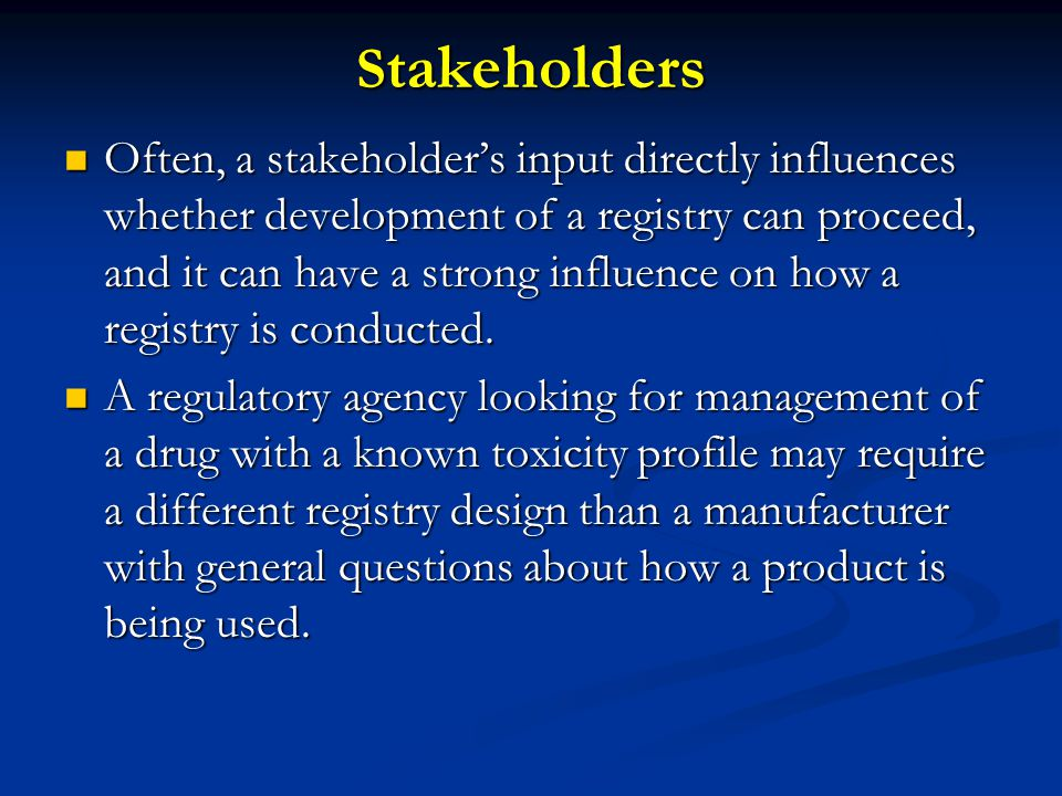 S takeholders Often, a stakeholder's input directly influences whether development of a registry can proceed, and it can have a strong influence on how a registry is conducted.