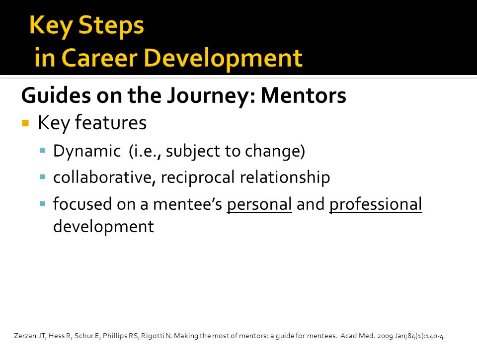 Guides on the Journey: Mentors  Key features  Dynamic (i.e., subject to change)  collaborative, reciprocal relationship  focused on a mentee's personal and professional development Zerzan JT, Hess R, Schur E, Phillips RS, Rigotti N.