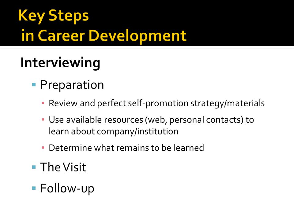 Interviewing  Preparation ▪ Review and perfect self-promotion strategy/materials ▪ Use available resources (web, personal contacts) to learn about company/institution ▪ Determine what remains to be learned  The Visit  Follow-up