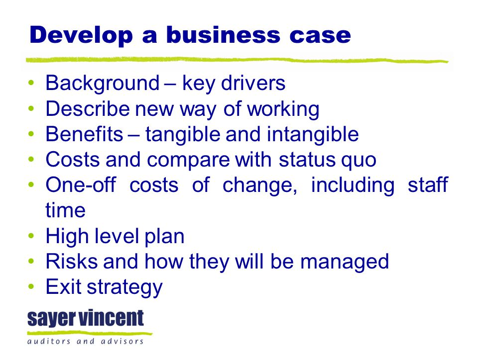 Develop a business case Background – key drivers Describe new way of working Benefits – tangible and intangible Costs and compare with status quo One-