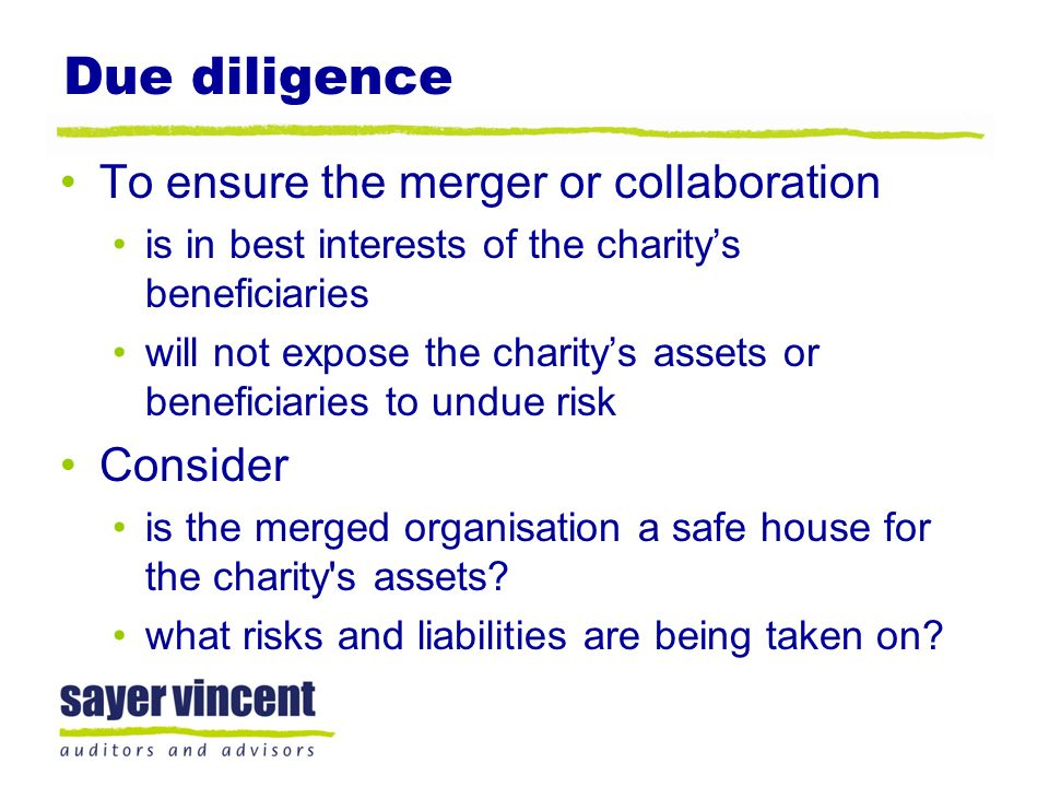 Due diligence To ensure the merger or collaboration is in best interests of the charity's beneficiaries will not expose the charity's assets or beneficiaries to undue risk Consider is the merged organisation a safe house for the charity s assets.