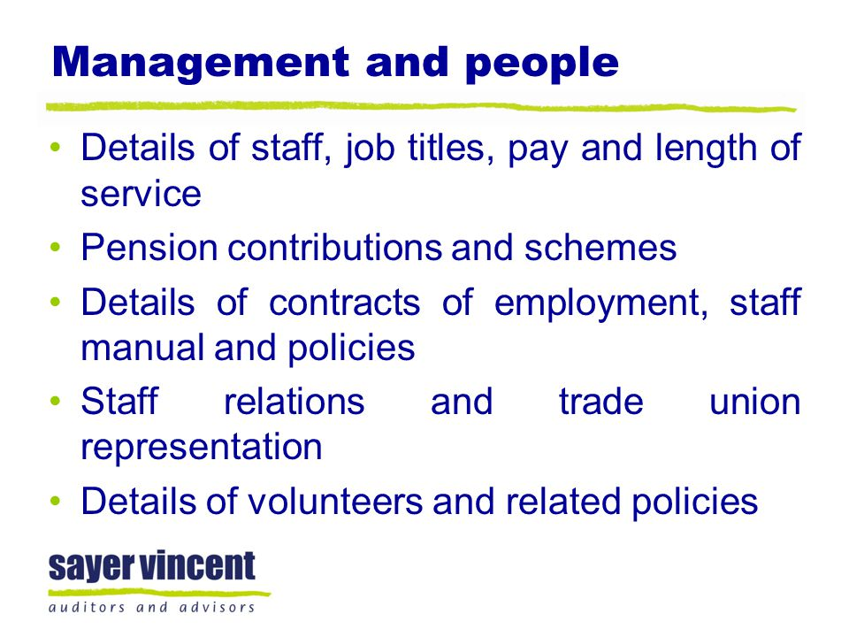 Management and people Details of staff, job titles, pay and length of service Pension contributions and schemes Details of contracts of employment, staff manual and policies Staff relations and trade union representation Details of volunteers and related policies