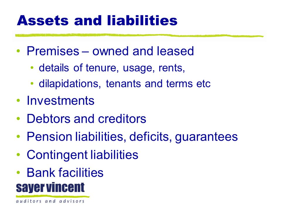 Assets and liabilities Premises – owned and leased details of tenure, usage, rents, dilapidations, tenants and terms etc Investments Debtors and creditors Pension liabilities, deficits, guarantees Contingent liabilities Bank facilities