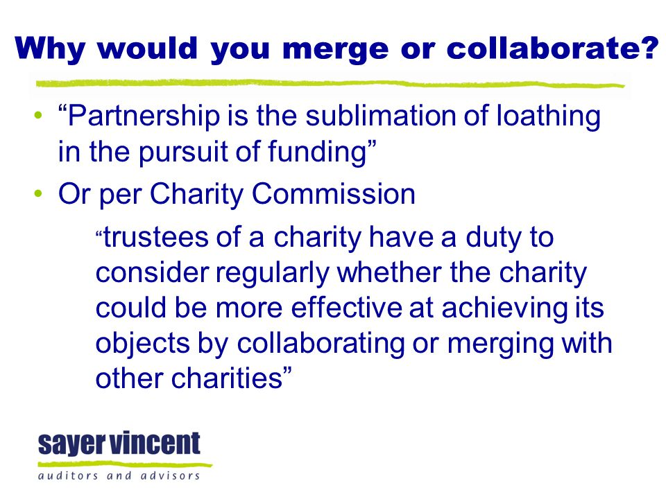 "Why would you merge or collaborate? ""Partnership is the sublimation of loathing in the pursuit of funding"" Or per Charity Commission "" trustees of a c"