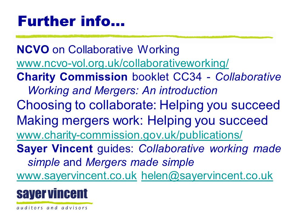 Further info… NCVO on Collaborative Working www.ncvo-vol.org.uk/collaborativeworking/ Charity Commission booklet CC34 - Collaborative Working and Merg