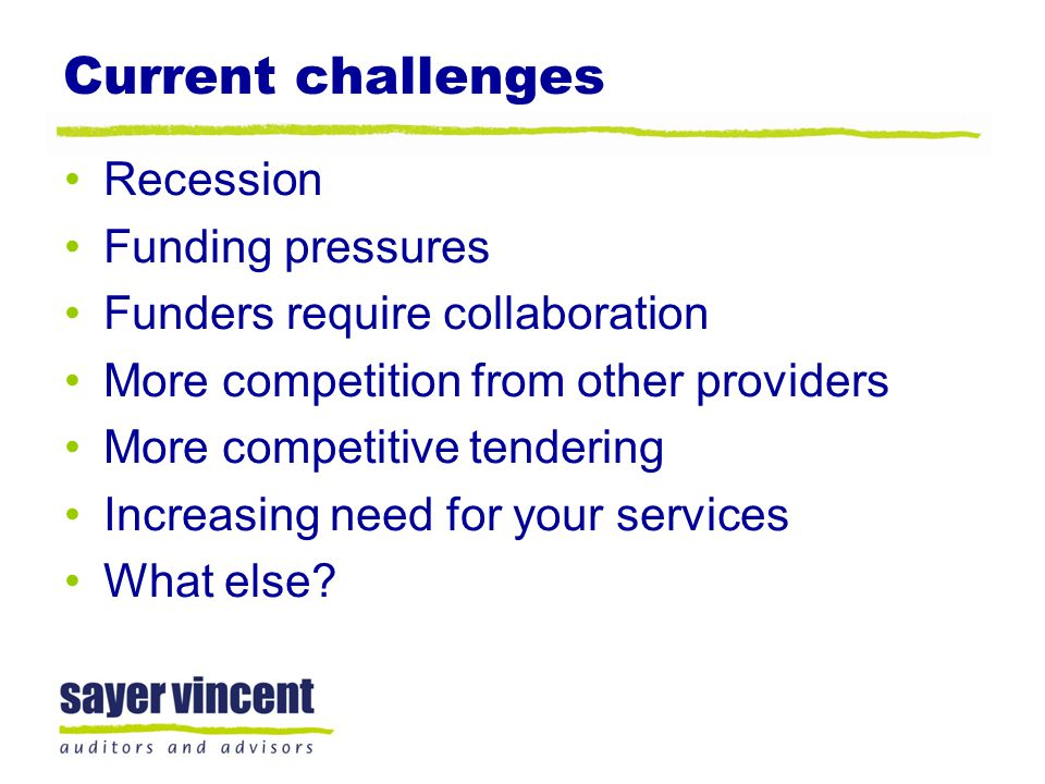 Current challenges Recession Funding pressures Funders require collaboration More competition from other providers More competitive tendering Increasi