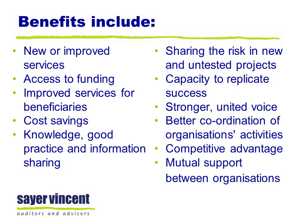Benefits include: New or improved services Access to funding Improved services for beneficiaries Cost savings Knowledge, good practice and information sharing Sharing the risk in new and untested projects Capacity to replicate success Stronger, united voice Better co-ordination of organisations activities Competitive advantage Mutual support between organisations