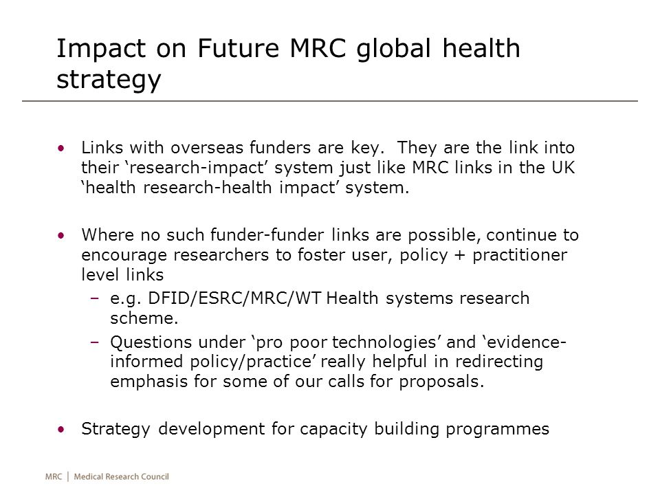 Impact on Future MRC global health strategy Links with overseas funders are key. They are the link into their 'research-impact' system just like MRC l