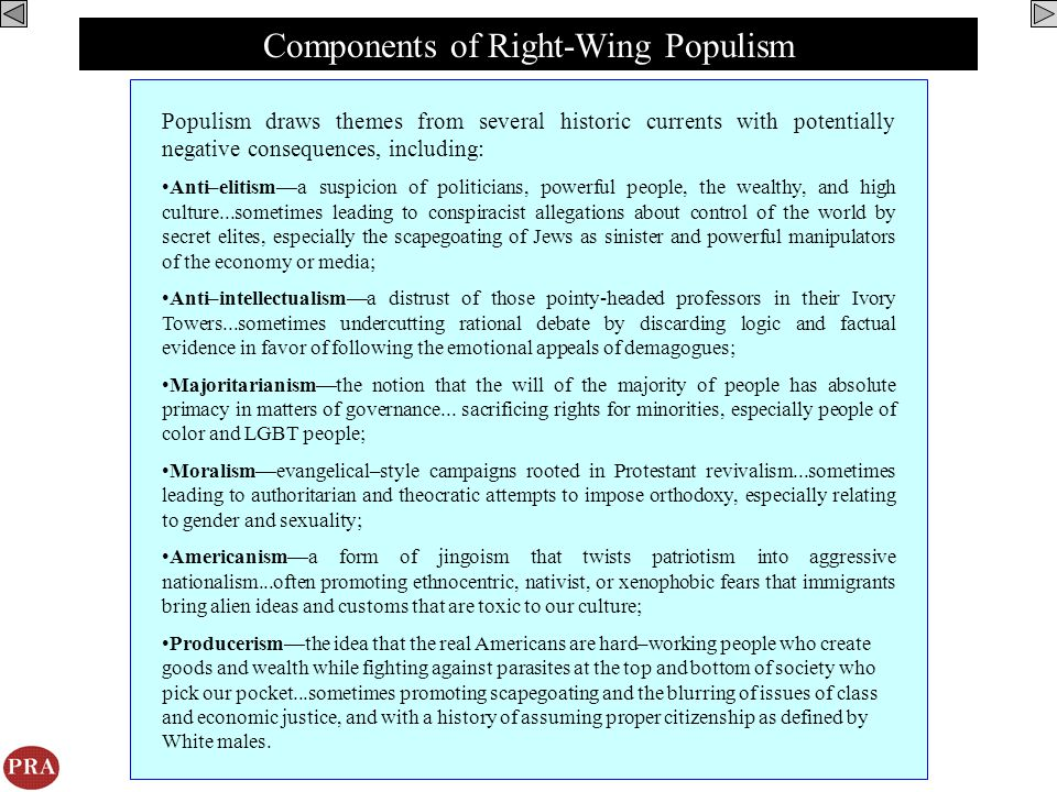 Populism draws themes from several historic currents with potentially negative consequences, including: Anti–elitism—a suspicion of politicians, powerful people, the wealthy, and high culture...sometimes leading to conspiracist allegations about control of the world by secret elites, especially the scapegoating of Jews as sinister and powerful manipulators of the economy or media; Anti–intellectualism—a distrust of those pointy-headed professors in their Ivory Towers...sometimes undercutting rational debate by discarding logic and factual evidence in favor of following the emotional appeals of demagogues; Majoritarianism—the notion that the will of the majority of people has absolute primacy in matters of governance...