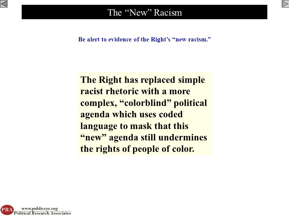 The New Racism Be alert to evidence of the Right's new racism. The Right has replaced simple racist rhetoric with a more complex, colorblind political agenda which uses coded language to mask that this new agenda still undermines the rights of people of color.