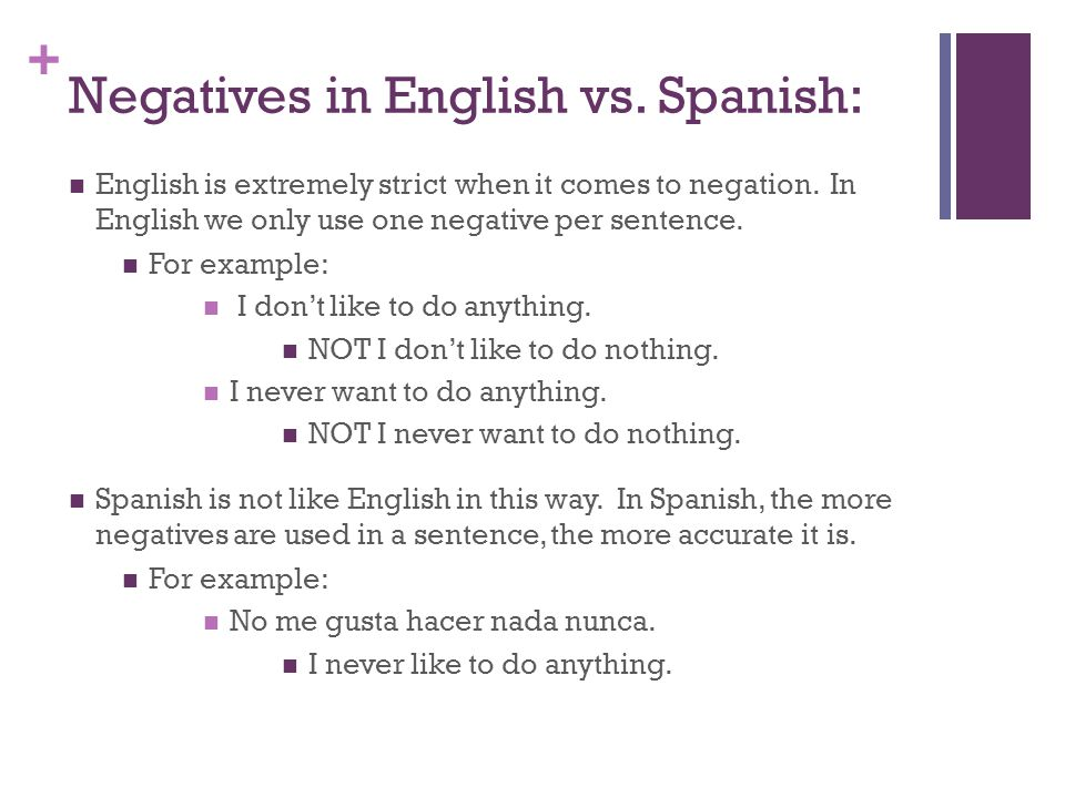 + Negatives in English vs. Spanish: English is extremely strict when it comes to negation.
