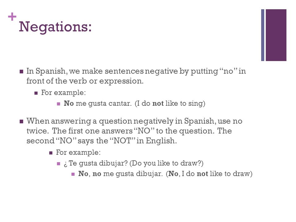 + Negations: In Spanish, we make sentences negative by putting no in front of the verb or expression.