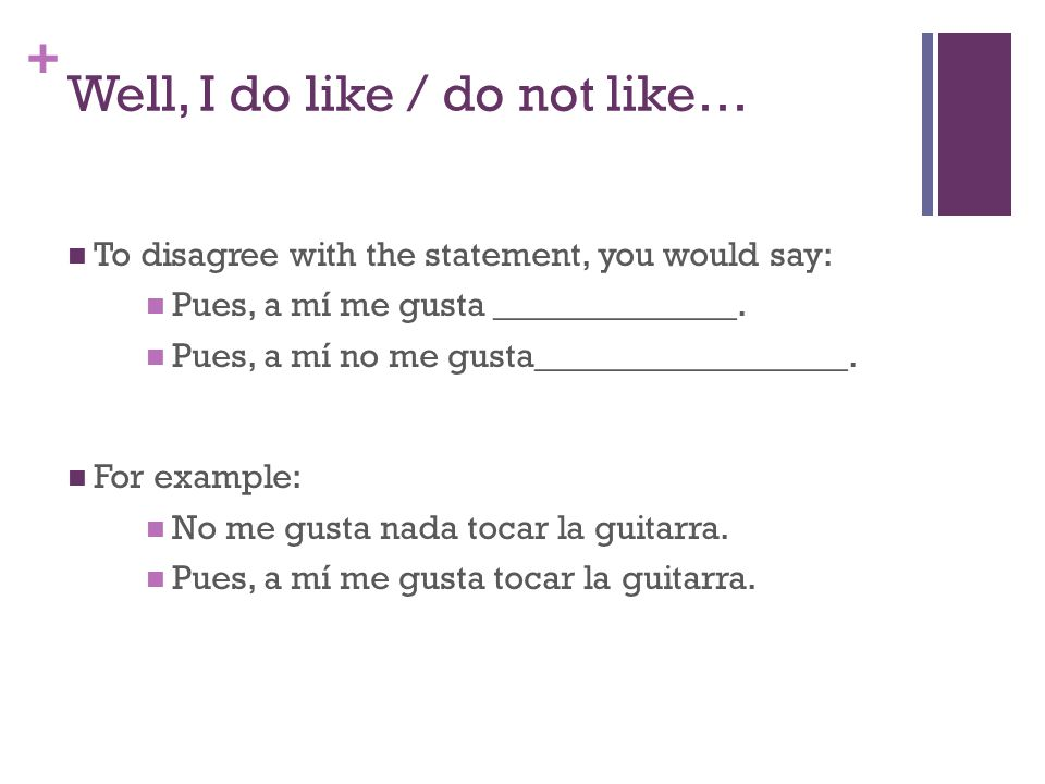+ Well, I do like / do not like… To disagree with the statement, you would say: Pues, a mí me gusta ______________.