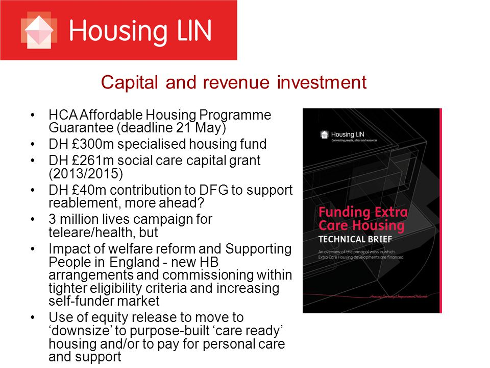 Capital and revenue investment HCA Affordable Housing Programme Guarantee (deadline 21 May) DH £300m specialised housing fund DH £261m social care capital grant (2013/2015) DH £40m contribution to DFG to support reablement, more ahead.