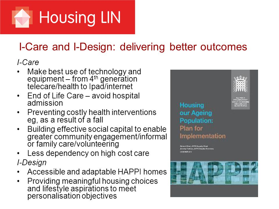 I-Care and I-Design: delivering better outcomes I-Care Make best use of technology and equipment – from 4 th generation telecare/health to Ipad/internet End of Life Care – avoid hospital admission Preventing costly health interventions eg, as a result of a fall Building effective social capital to enable greater community engagement/informal or family care/volunteering Less dependency on high cost care I-Design Accessible and adaptable HAPPI homes Providing meaningful housing choices and lifestyle aspirations to meet personalisation objectives