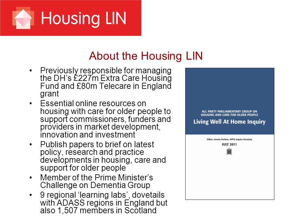 About the Housing LIN Previously responsible for managing the DH's £227m Extra Care Housing Fund and £80m Telecare in England grant Essential online r