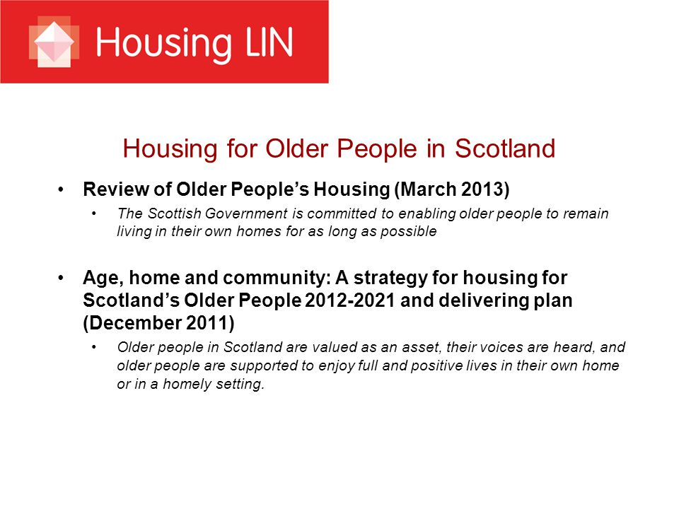Housing for Older People in Scotland Review of Older People's Housing (March 2013) The Scottish Government is committed to enabling older people to remain living in their own homes for as long as possible Age, home and community: A strategy for housing for Scotland's Older People 2012-2021 and delivering plan (December 2011) Older people in Scotland are valued as an asset, their voices are heard, and older people are supported to enjoy full and positive lives in their own home or in a homely setting.