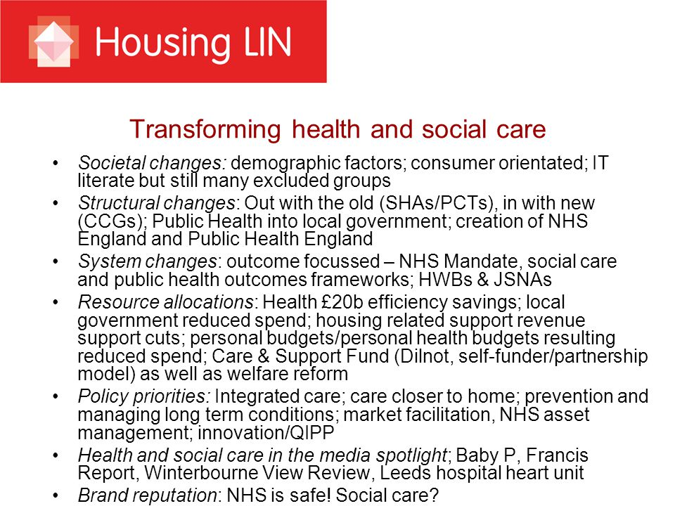 Transforming health and social care Societal changes: demographic factors; consumer orientated; IT literate but still many excluded groups Structural changes: Out with the old (SHAs/PCTs), in with new (CCGs); Public Health into local government; creation of NHS England and Public Health England System changes: outcome focussed – NHS Mandate, social care and public health outcomes frameworks; HWBs & JSNAs Resource allocations: Health £20b efficiency savings; local government reduced spend; housing related support revenue support cuts; personal budgets/personal health budgets resulting reduced spend; Care & Support Fund (Dilnot, self-funder/partnership model) as well as welfare reform Policy priorities: Integrated care; care closer to home; prevention and managing long term conditions; market facilitation, NHS asset management; innovation/QIPP Health and social care in the media spotlight; Baby P, Francis Report, Winterbourne View Review, Leeds hospital heart unit Brand reputation: NHS is safe.