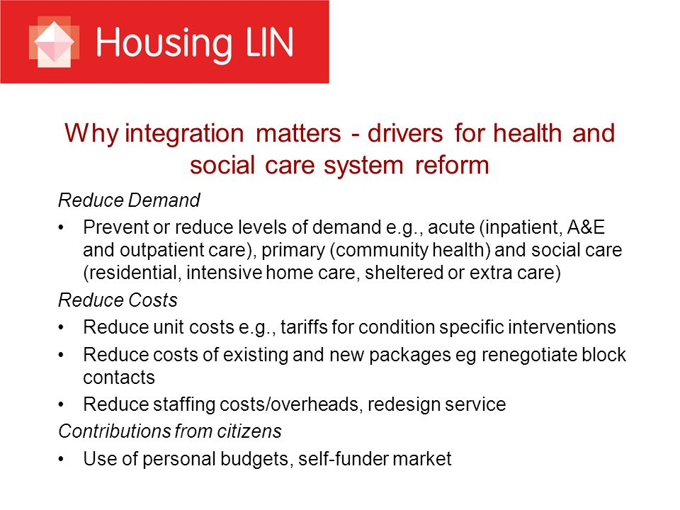 Why integration matters - drivers for health and social care system reform Reduce Demand Prevent or reduce levels of demand e.g., acute (inpatient, A&E and outpatient care), primary (community health) and social care (residential, intensive home care, sheltered or extra care) Reduce Costs Reduce unit costs e.g., tariffs for condition specific interventions Reduce costs of existing and new packages eg renegotiate block contacts Reduce staffing costs/overheads, redesign service Contributions from citizens Use of personal budgets, self-funder market