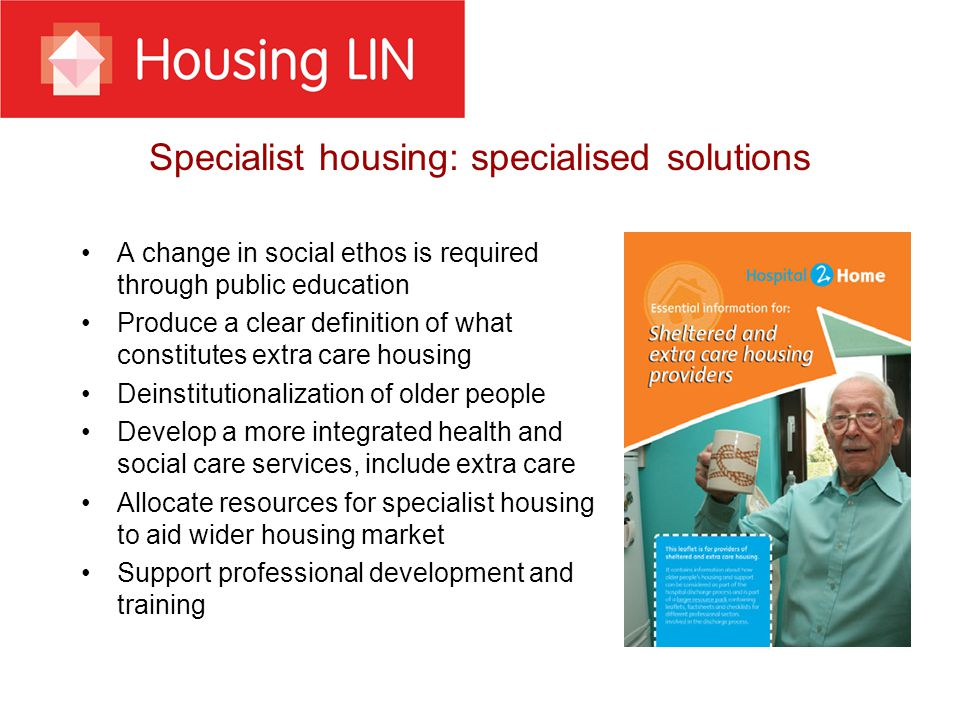 Specialist housing: specialised solutions A change in social ethos is required through public education Produce a clear definition of what constitutes extra care housing Deinstitutionalization of older people Develop a more integrated health and social care services, include extra care Allocate resources for specialist housing to aid wider housing market Support professional development and training