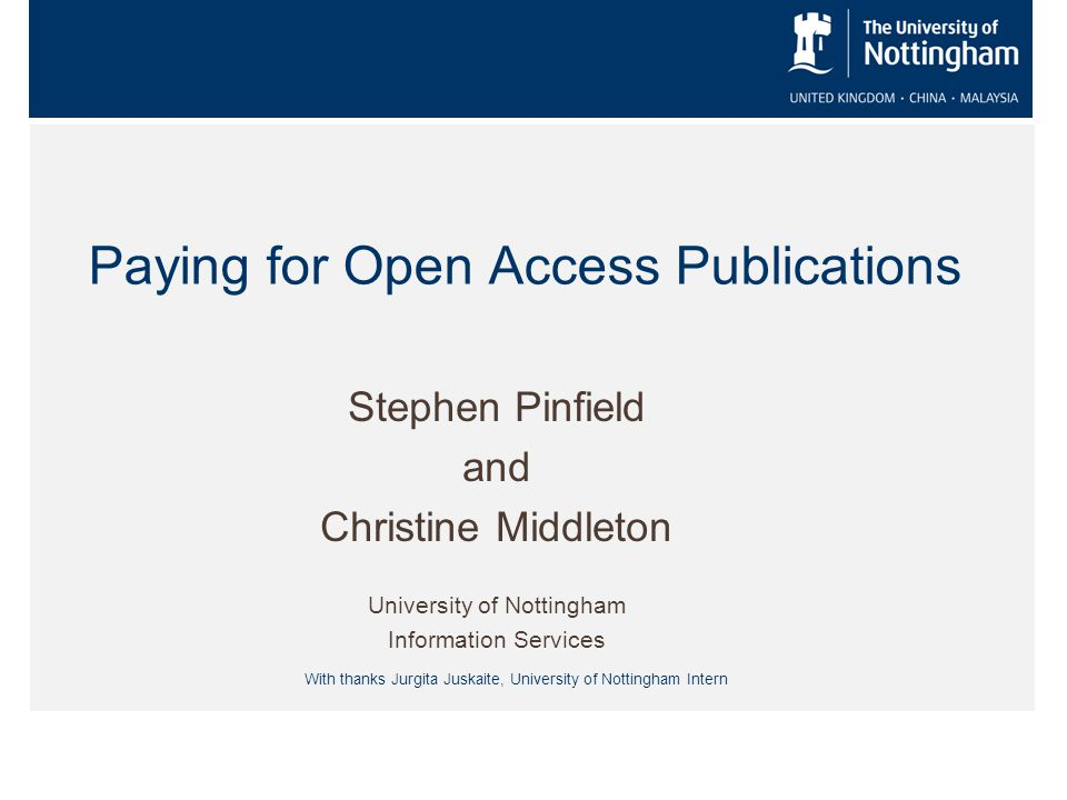 Paying for Open Access Publications Stephen Pinfield and Christine Middleton University of Nottingham Information Services With thanks Jurgita Juskaite, University of Nottingham Intern