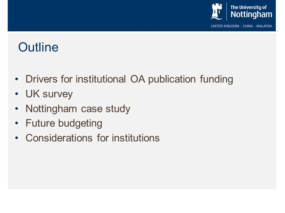 Outline Drivers for institutional OA publication funding UK survey Nottingham case study Future budgeting Considerations for institutions