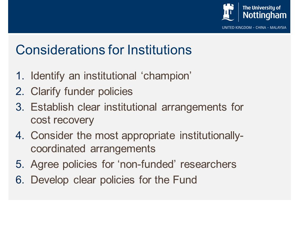 Considerations for Institutions 1.Identify an institutional 'champion' 2.Clarify funder policies 3.Establish clear institutional arrangements for cost recovery 4.Consider the most appropriate institutionally- coordinated arrangements 5.Agree policies for 'non-funded' researchers 6.Develop clear policies for the Fund