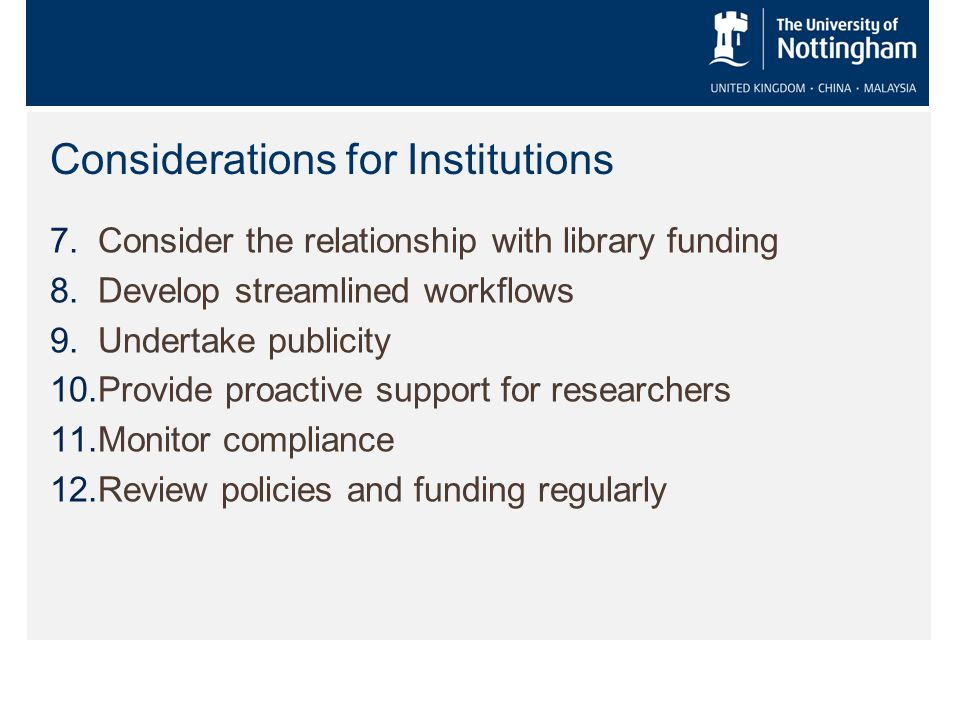 Considerations for Institutions 7.Consider the relationship with library funding 8.Develop streamlined workflows 9.Undertake publicity 10.Provide proactive support for researchers 11.Monitor compliance 12.Review policies and funding regularly