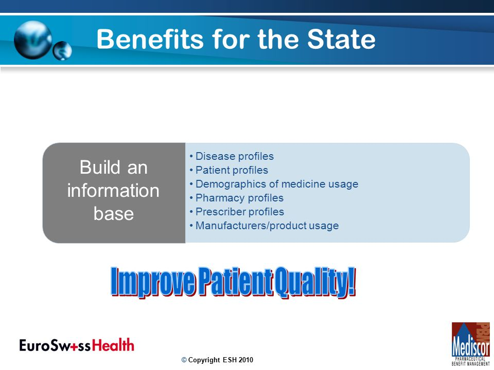 Benefits for the State 11 Disease profiles Patient profiles Demographics of medicine usage Pharmacy profiles Prescriber profiles Manufacturers/product usage Build an information base © Copyright ESH 2010