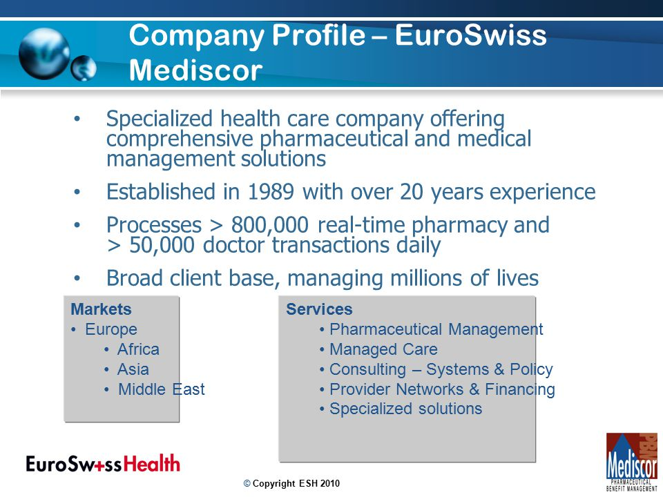 Company Profile – EuroSwiss Mediscor 2 Specialized health care company offering comprehensive pharmaceutical and medical management solutions Established in 1989 with over 20 years experience Processes > 800,000 real-time pharmacy and > 50,000 doctor transactions daily Broad client base, managing millions of lives Markets Europe Africa Asia Middle East Services Pharmaceutical Management Managed Care Consulting – Systems & Policy Provider Networks & Financing Specialized solutions © Copyright ESH 2010