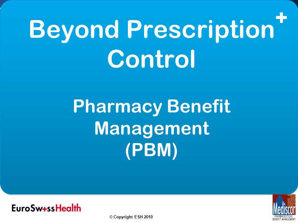 Beyond Prescription Control Pharmacy Benefit Management (PBM) © Copyright ESH 2010