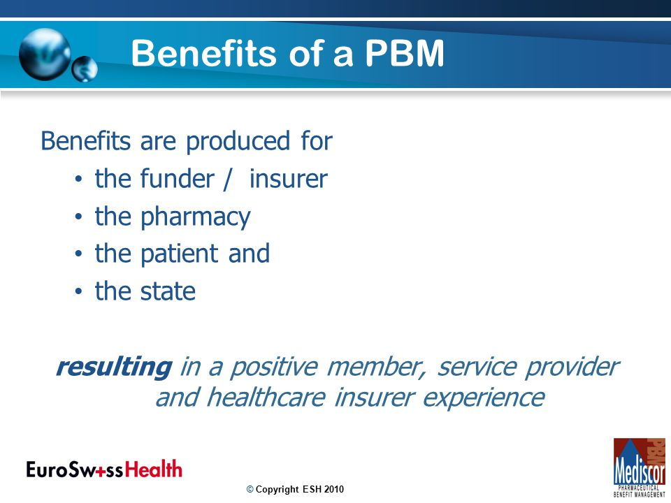 Benefits of a PBM Benefits are produced for the funder / insurer the pharmacy the patient and the state resulting in a positive member, service provider and healthcare insurer experience 7 © Copyright ESH 2010