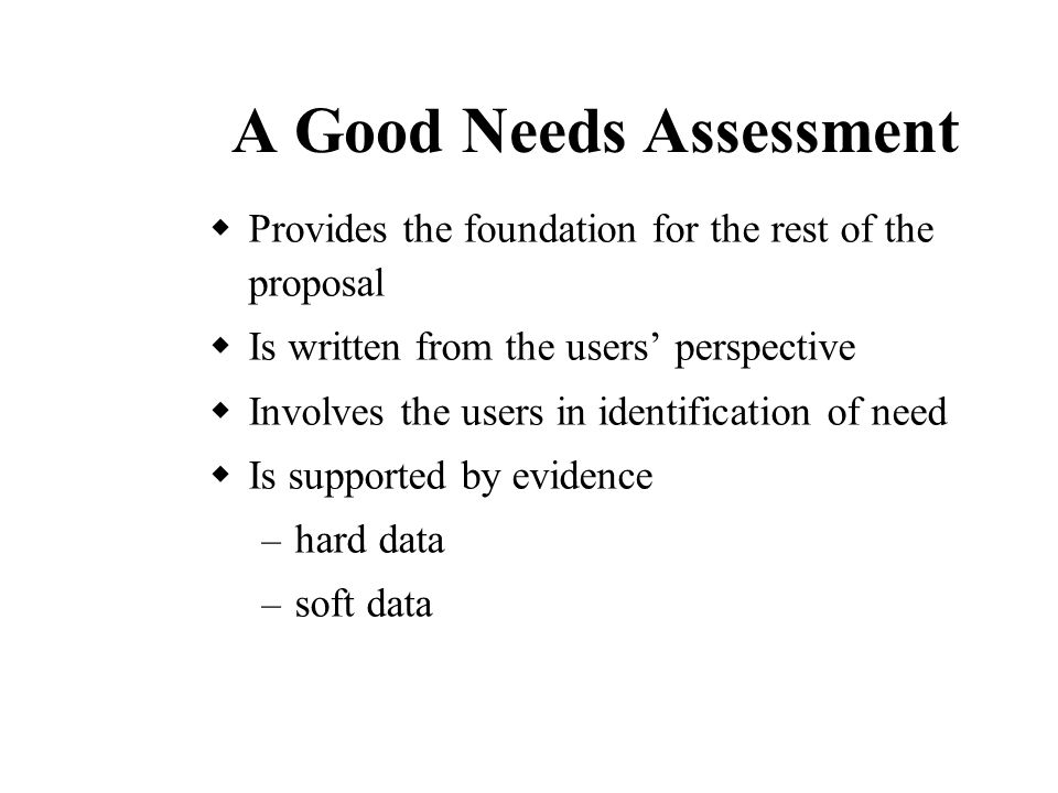 A Good Needs Assessment  Provides the foundation for the rest of the proposal  Is written from the users' perspective  Involves the users in identification of need  Is supported by evidence – hard data – soft data