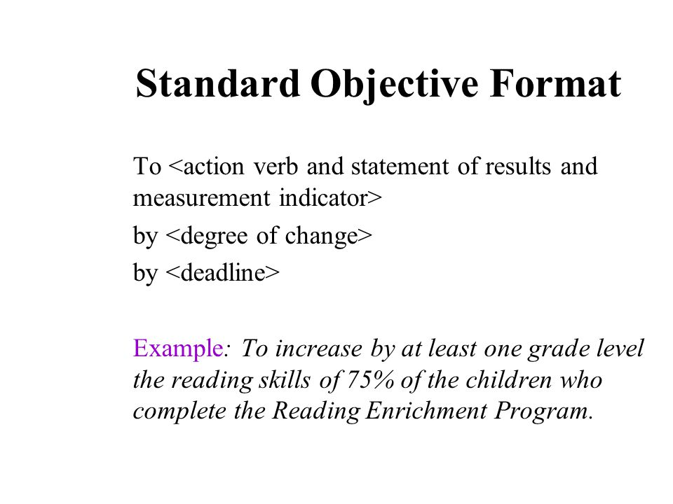 Standard Objective Format To by Example: To increase by at least one grade level the reading skills of 75% of the children who complete the Reading Enrichment Program.
