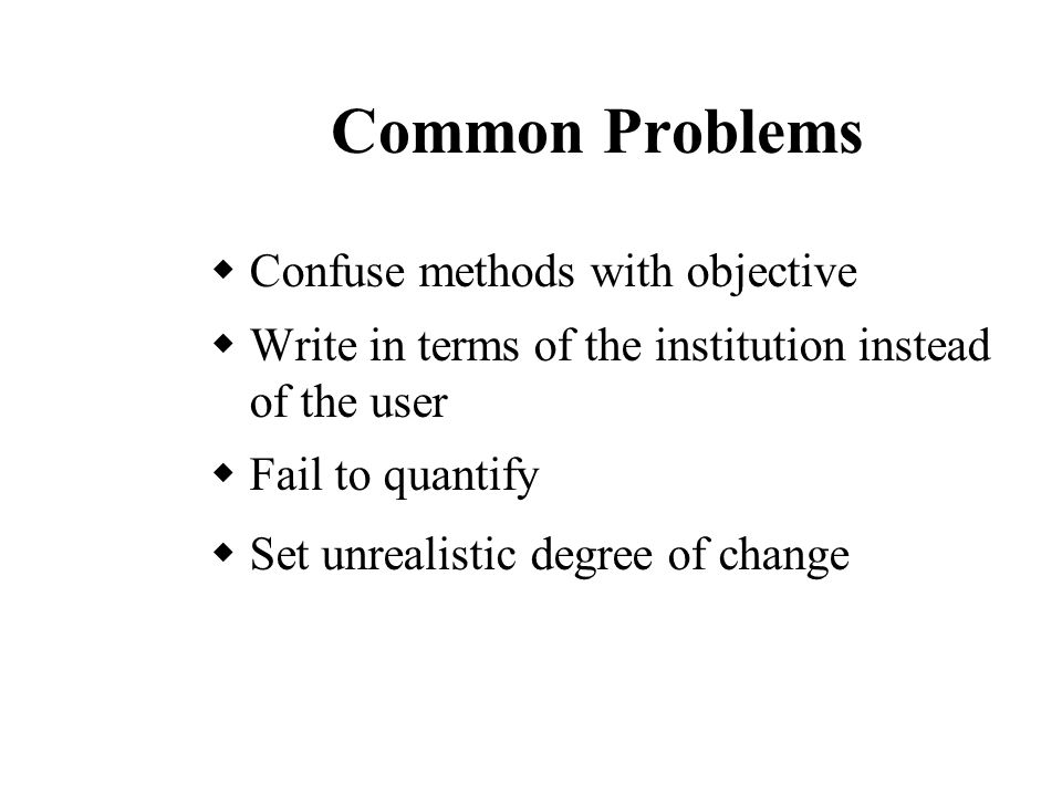Common Problems  Confuse methods with objective  Write in terms of the institution instead of the user  Fail to quantify  Set unrealistic degree of change